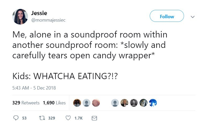 Text - Jessie Follow @mommajessiec Me, alone in a soundproof room within another soundproof room: *slowly and carefully tears open candy wrapper* Kids: WHATCHA EATING?!? 5:43 AM - 5 Dec 2018 329 Retweets 1,690 Likes 1329 1.7K 53