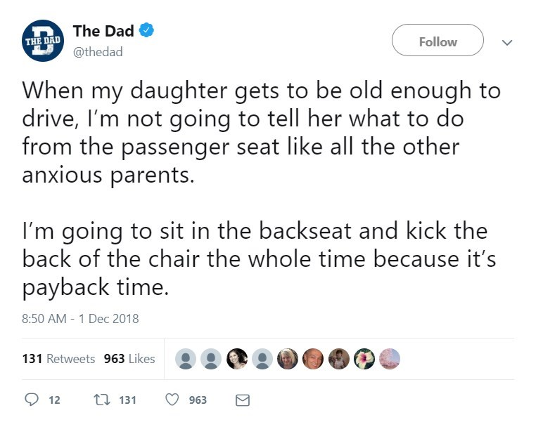 Text - The Dad Follow THE DAD @thedad When my daughter gets to be old enough to drive, I'm not going to tell her what to do from the passenger seat like all the other anxious parents. I'm going to sit in the backseat and kick the back of the chair the whole time because it's payback time. 8:50 AM 1 Dec 2018 131 Retweets 963 Likes t 131 12 963