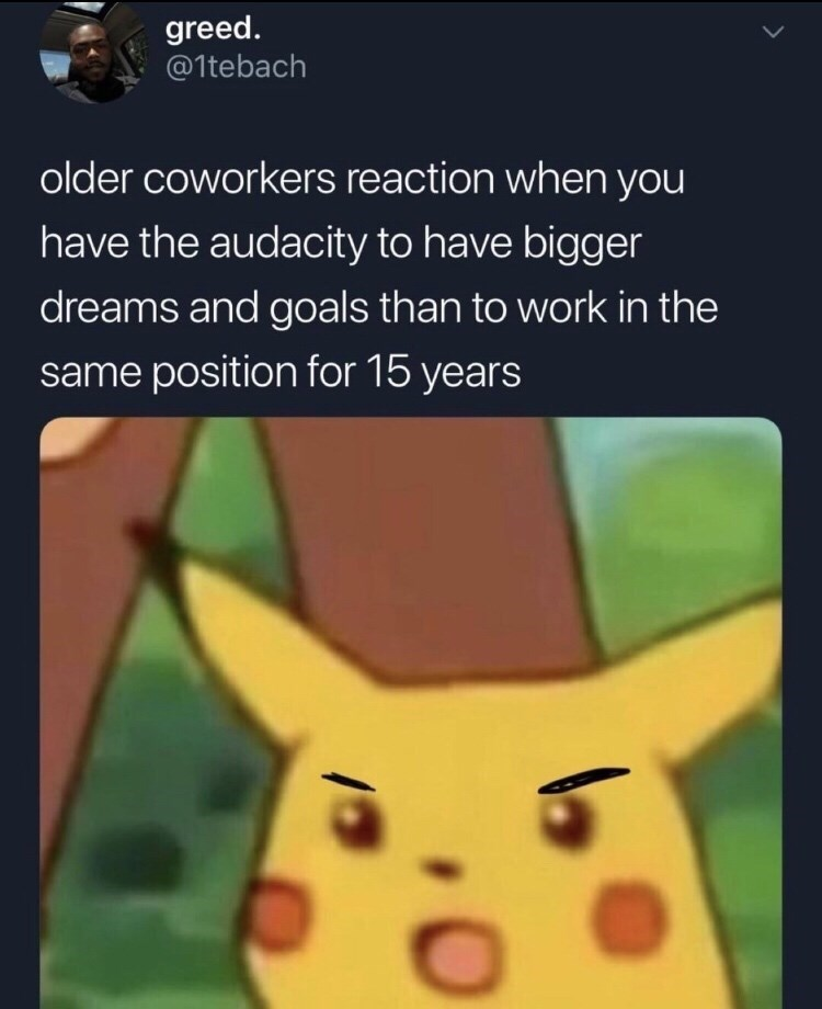 tweet about older coworkers being mad that you have aspirations with picture of surprised Pikachu with drawn angry eyebrows