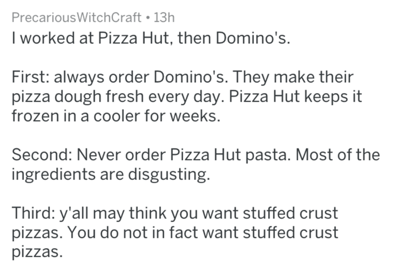 Text - PrecariousWitchCraft 13h I worked at Pizza Hut, then Domino's. First: always order Domino's. They make their pizza dough fresh every day. Pizza Hut keeps it frozen in a cooler for weeks. Second: Never order Pizza Hut pasta. Most of the ingredients are disgusting. Third: y'all may think you want stuffed crust pizzas. You do not in fact want stuffed crust pizzas.