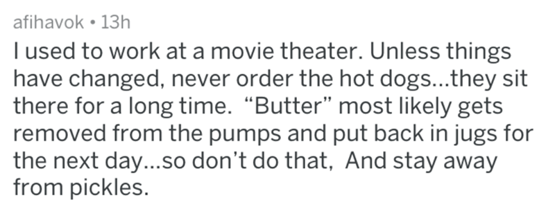 """Text - afihavok 13h I used to work at a movie theater. Unless things have changed, never order the hot dogs...they sit there for a long time. """"Butter"""" most likely gets removed from the pumps and put back in jugs for the next day...So don't do that, And stay away from pickles."""