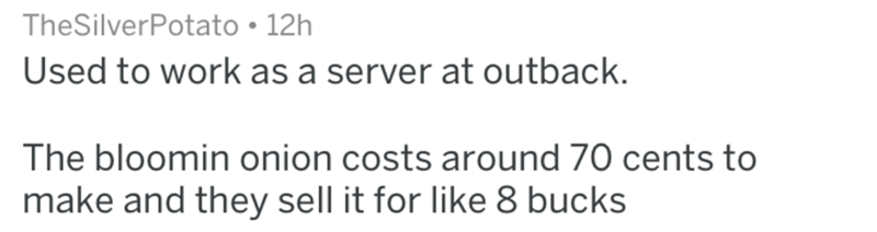 Text - TheSilverPotato 12h Used to work as a server at outback. The bloomin onion costs around 70 cents to make and they sell it for like 8 bucks