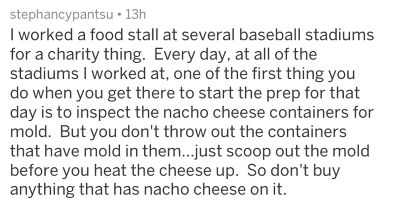 Text - stephancypantsu 13h I worked a food stall at several baseball stadiums for a charity thing. Every day, at all of the stadiums I worked at, one of the first thing you do when you get there to start the prep for that day is to inspect the nacho cheese containers for mold. But you don't throw out the containers that have mold in them...just scoop out the mold before you heat the cheese up. So don't buy anything that has nacho cheese on it.