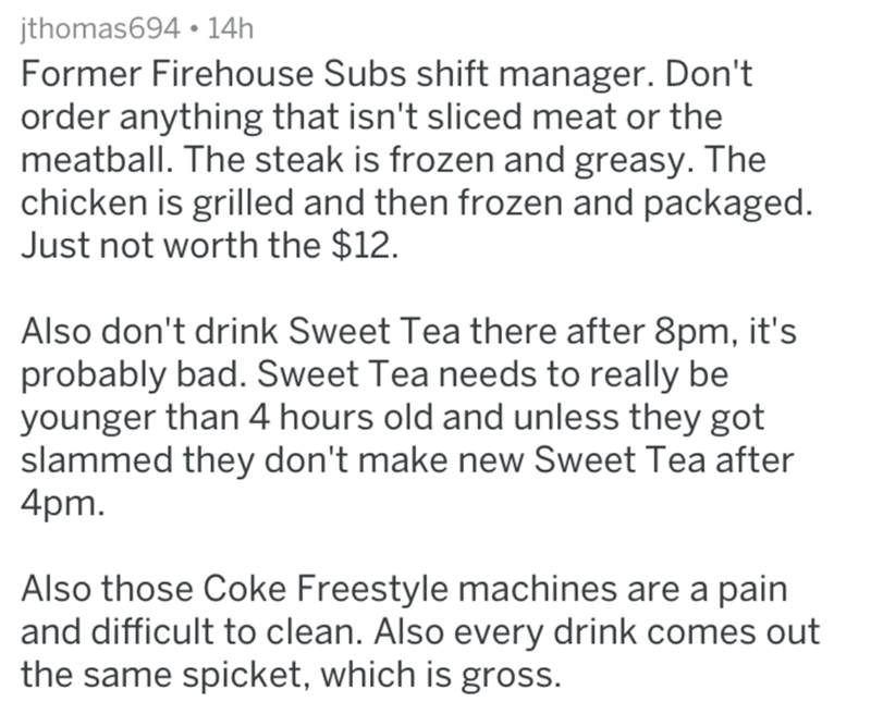 Text - jthomas694 14h Former Firehouse Subs shift manager. Don't order anything that isn't sliced meat or the meatball. The steak is frozen and greasy. The chicken is grilled and then frozen and packaged. Just not worth the $12. Also don't drink Sweet Tea there after 8pm, it's probably bad. Sweet Tea needs to really be younger than 4 hours old and unless they got slammed they don't make new Sweet Tea after 4pm. Also those Coke Freestyle machines are a pain and difficult to clean. Also every drin