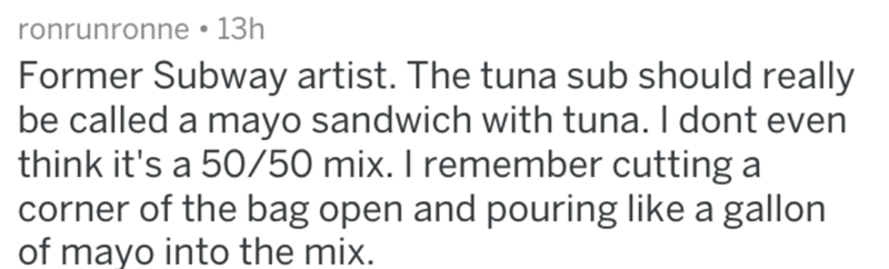 Text - ronrunronne 13h Former Subway artist. The tuna sub should really be called a mayo sandwich with tuna. I dont even think it's a 50/50 mix. I remember cutting a corner of the bag open and pouring like a gallon of mayo into the mix