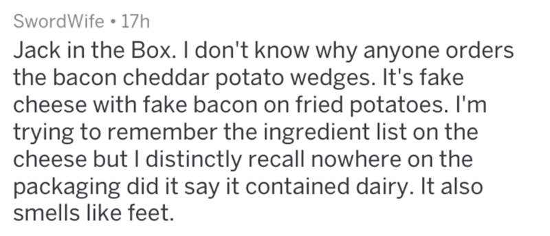 Text - SwordWife 17h Jack in the Box. I don't know why anyone orders the bacon cheddar potato wedges. It's fake cheese with fake bacon on fried potatoes. I'm trying to remember the ingredient list on the cheese but I distinctly recall nowhere on the packaging did it say it contained dairy. It also smells like feet