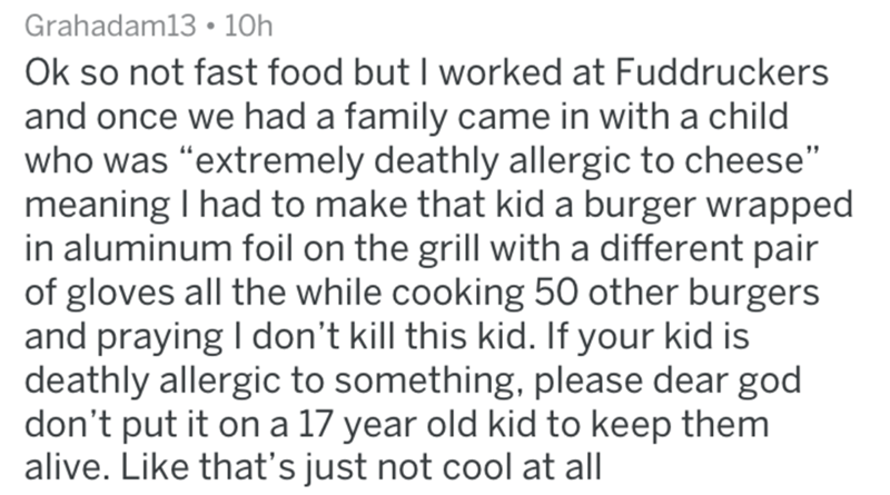 """Text - Grahadam13 10h Ok so not fast food but I worked at Fuddruckers and once we had a family came in with a child who was """"extremely deathly allergic to cheese"""" meaning I had to make that kid a burger wrapped in aluminum foil on the grill witha different pair of gloves all the while cooking 50 other burgers and praying I don't kill this kid. If your kid is deathly allergic to something, please dear god don't put it on a 17 year old kid to keep them alive. Like that's just not cool at all"""