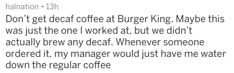 Text - halnation 13h Don't get decaf coffee at Burger King. Maybe this was just the one I worked at, but we didn't actually brew any decaf. Whenever someone ordered it, my manager would just have me water down the regular coffee