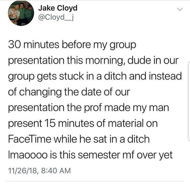 Text - Jake Cloyd @Cloyd_j 30 minutes before my group presentation this morning, dude in our group gets stuck in a ditch and instead of changing the date of our presentation the prof made my man present 15 minutes of material on FaceTime while he sat in a ditch Imaoooo is this semester mf over yet 11/26/18, 8:40 AM