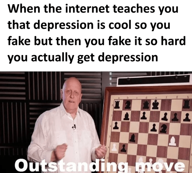 """dank meme about faking depression until it becomes real with man saying """"outstanding move"""""""