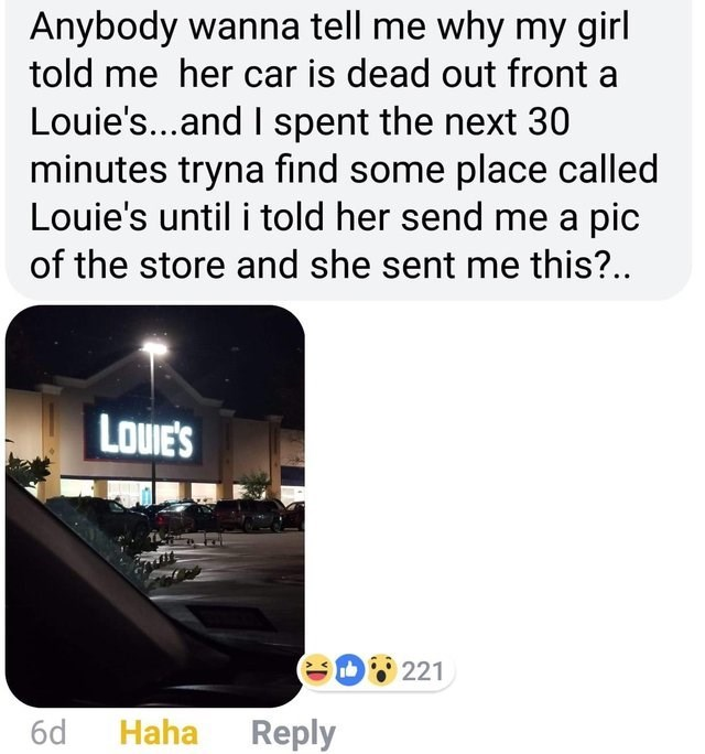 optical illusion - Text - Anybody wanna tell me why my girl told me her car is dead out front a Louie's...and spent the next 30 minutes tryna find some place called Louie's until i told her send me a pic of the store and she sent me this?.. LOUIE'S eD22 Haha 6d Reply