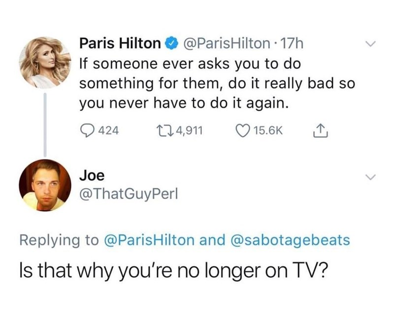 Text - Paris Hilton O @ParisHilton 17h If someone ever asks you to do something for them, do it really bad so you never have to do it again. O 424 274,911 15.6K Joe @ThatGuyPerl Replying to @ParisHilton and @sabotagebeats Is that why you're no longer on TV?