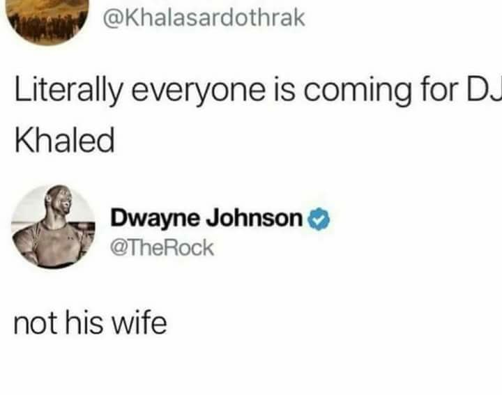 Text - @Khalasardothrak Literally everyone is coming for DJ Khaled Dwayne Johnson O @TheRock not his wife