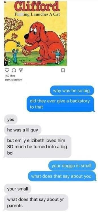 Text - Clifford F ing Launches A Cat CHOLASTIC 150 likes dom is.sad Gm why was he so big did they ever give a backstory to that yes he was a lil guy but emily elizibeth loved him SO much he turned into a big boi your doggo is small what does that say about you your small what does that say about yr parents