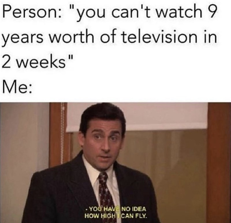 "Caption that reads, ""Person: 'you can't watch nine years worth of television in two weeks;' Me: ..."" above a still of Michael Scott from The Office saying, ""You have no idea how high I can fly"""