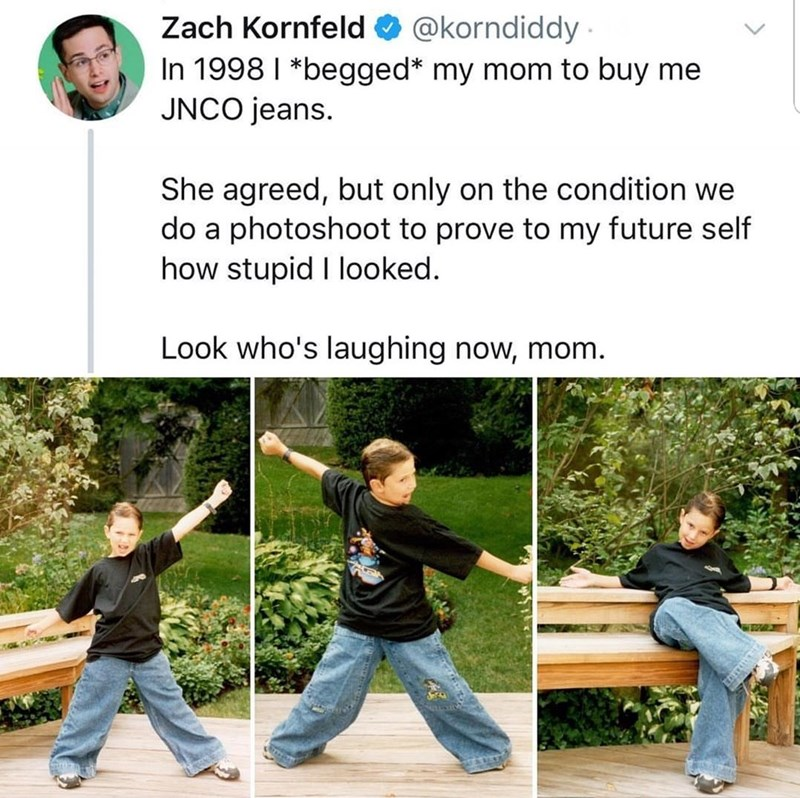 "Tweet that reads, ""In 1998 I begged my mom to buy me JNCO jeans. She agreed, but only on the condition we do a photoshoot to prove to my future self how stupid I looked. Look who's laughing now, mom"" above pics of a kid wearing some very baggy jeans"