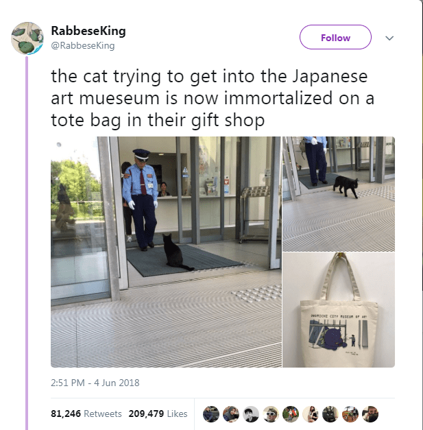 Product - RabbeseKing @RabbeseKing Follow the cat trying to get into the Japanese art mueseum is now immortalized on a tote bag in their gift shop 2:51 PM 4 Jun 2018 81,246 Retweets 209,479 Likes