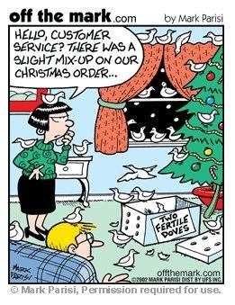 Cartoon - off the mark.com HELLO, CUSTOMER SERVICE? THERE WAS SLIGHTMIX-UP ON OUR CHRISTMAS ORDER.. by Mark Parisi TWO FERTILE POVES offthemark.com o202 MARK PARISI DIST BY UFS INC Mark Parisi, Permission required for use.