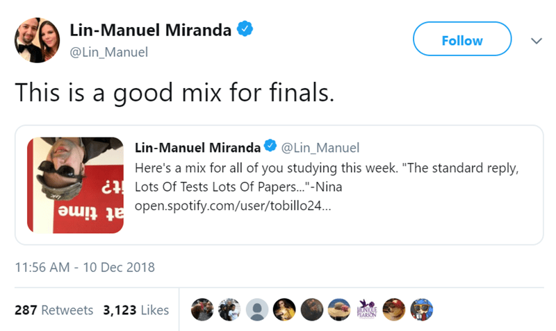 """Text - Lin-Manuel Miranda Follow @Lin_Manuel This is a good mix for finals. Lin-Manuel Miranda @Lin_Manuel Here's a mix for all of you studying this week. """"The standard reply, Lots Of Tests Lots Of Papers...""""-Nina tune Bunten.spotify.com/user/tobillo24... 11:56 AM 10 Dec 2018 287 Retweets 3,123 Likes MONIQUE PEARSON"""