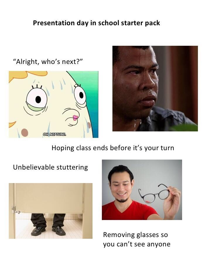 """Presentation day in school starter pack """"Alright, who's next?"""" OH NEPTUNE. Hoping class ends before it's your turn Unbelievable stuttering Removing glasses so you can't see anyone"""