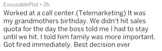 Text - Excusable Plot 2h Worked at a call center.(Telemarketing) It was my grandmothers birthday. We didn't hit sales quota for the day the boss told me I had to stay until we hit. I told him family was more important. Got fired immediately. Best decision ever