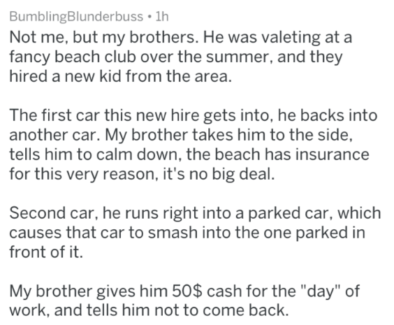 "Text - BumblingBlunderbuss 1h Not me, but my brothers. He was valeting at a fancy beach club over the summer, and they hired a new kid from the area. The first car this new hire gets into, he backs into another car. My brother takes him to the side, tells him to calm down, the beach has insurance for this very reason, it's no big deal Second car, he runs right into a parked car, which causes that car to smash into the one parked in front of it. My brother gives him 50$ cash for the ""day"" of work"