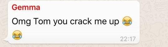 Text - Gemma Omg Tom you crack me up 22:17