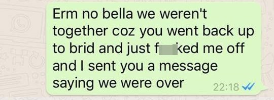 Text - Erm no bella we weren't together coz you went back up to brid and just f and I sent you a message saying we were over ked me off 22:18