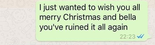 Text - I just wanted to wish you all merry Christmas and bella you've ruined it all again 22:23