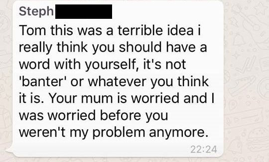 Text - Steph Tom this was a terrible idea i really think you should have a word with yourself, it's not 'banter' or whatever you think it is. Your mum is worried and I was worried before you weren't my problem anymore. 22:24