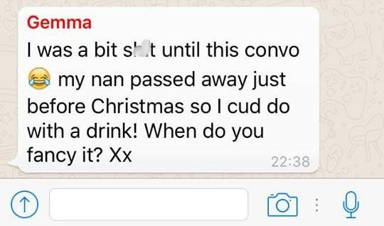 Text - Gemma I was a bit s t until this convo my nan passed away just before Christmas so I cud do with a drink! When do you fancy it? Xx 22:38