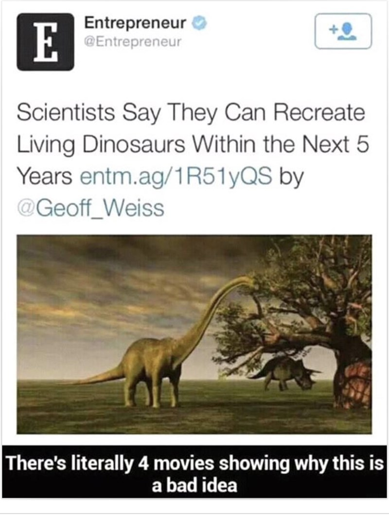 meme about the possibility of dinosaurs being created and we have seen examples in movies why it's bad