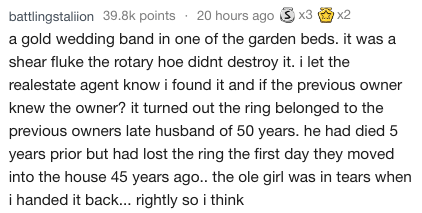 Text gold wedding band in one of the garden beds. it was shear fluke the rotary hoe didnt destroy it. i let the realestate agent know i found it and if the previous owner knew the owner? it turned out the ring belonged to the previous owners late husband of 50 years. he had died 5 years prior but had lost the ring the first day they moved into the house 45 years ago.. the ole girl was in tears when i handed it back... rightly so i think