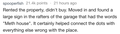 """Text Rented the property, didn't buy. Moved in and found a large sign in the rafters of the garage that had the words """"Meth house"""". It certainly helped connect the dots with everything else wrong with the place."""