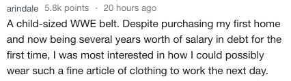 Text A child-sized WWE belt. Despite purchasing my first home and now being several years worth of salary in debt for the first time, I was most interested in how I could possibly wear such a fine article of clothing to work the next day