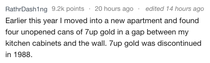 Text Earlier this year I moved into a new apartment and found four unopened cans of 7up gold in a gap between my kitchen cabinets and the wall. 7up gold was discontinued in 1988