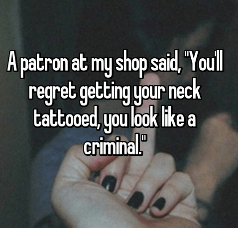 """Text - A patron at my shop said, Youl regret getting your neck tattoo ed, you look like a criminal"""""""