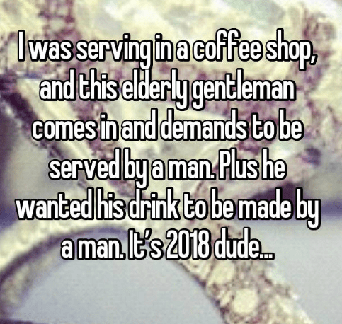 Text - lwasserving In a coffee shop and thiselderly gentleman comesin and demands to be served by aman Plus he wanted his drink to bemade by a man t's2018 dude