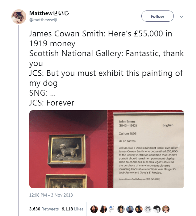 Text - Matthewtt Follow @matthewseiji James Cowan Smith: Here's £55,000 in 1919 money Scottish National Gallery: Fantastic, thank you JCS: But you must exhibit this painting of my dog SNG: .. JCS: Forever John Emms English (1843-1912) Callum 1895 Oil on canvas Callum was a Dandie Dinmont terrier owned by James Cowan Smith who bequeathed £55,000 to the Gallery in 1919 on condition that Emms's portrait should remain on permanent display. Then an enormous sum, this legacy assisted the purchase of m