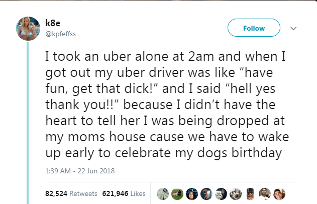 """Text - k8e Follow @kpfeffss I took an uber alone at 2am and when I got out my uber driver was like """"have fun, get that dick!"""" and I said """"hell yes thank you!!"""" because I didn't have the heart to tell her I was being dropped at my moms house cause we have to wake up early to celebrate my dogs birthday 1:39 AM - 22 Jun 2018 82,524 Retweets 621,946 Likes"""