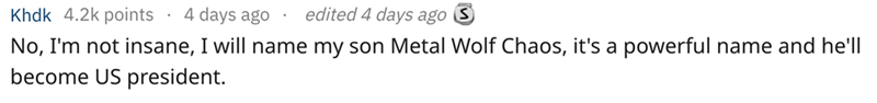 Text - edited 4 days ago S Khdk 4.2k points 4 days ago . No, I'm not insane, I will name my son Metal Wolf Chaos, it's a powerful name and he'll become US president.