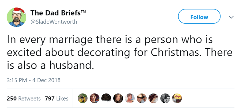 Text - The Dad BriefsTM Follow @SladeWentworth In every marriage there is a person who is excited about decorating for Christmas. There is also a husband. 3:15 PM - 4 Dec 2018 250 Retweets 797 Likes