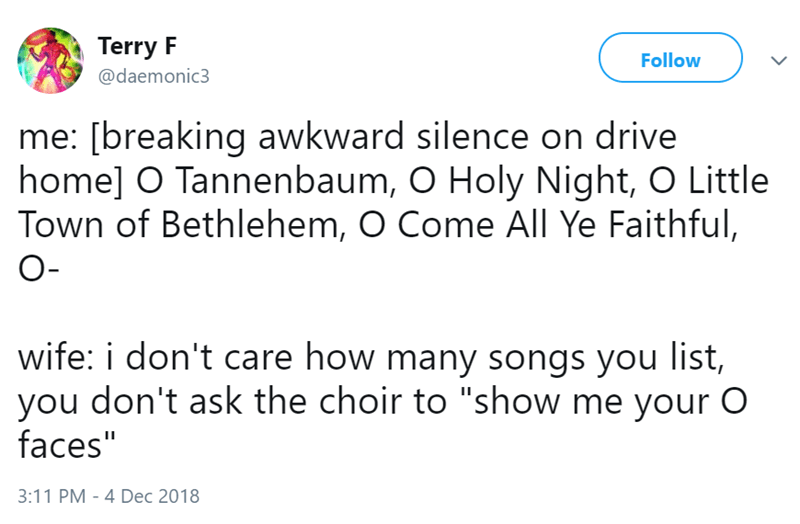 """Text - Terry F Follow @daemonic3 me: [breaking awkward silence on drive home] O Tannenbaum, O Holy Night, O Little Town of Bethlehem, O Come All Ye Faithful, O- wife: i don't care how many songs you list, you don't ask the choir to """"show me your O faces"""" 3:11 PM 4 Dec 2018"""