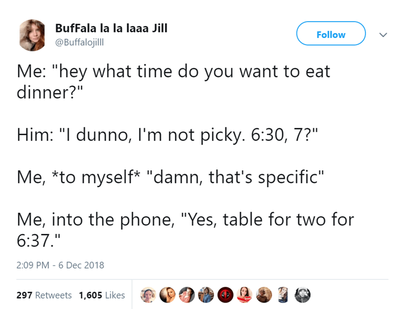 """Text - BufFala la la laaa Jill Follow @Buffalojill Me: """"hey what time do you want to eat dinner?"""" Him: """"I dunno, I'm not picky. 6:30, 7?"""" Me, *to myself* """"damn, that's specific"""" Me, into the phone, """"Yes, table for two for 6:37."""" 2:09 PM 6 Dec 2018 297 Retweets 1,605 Likes"""