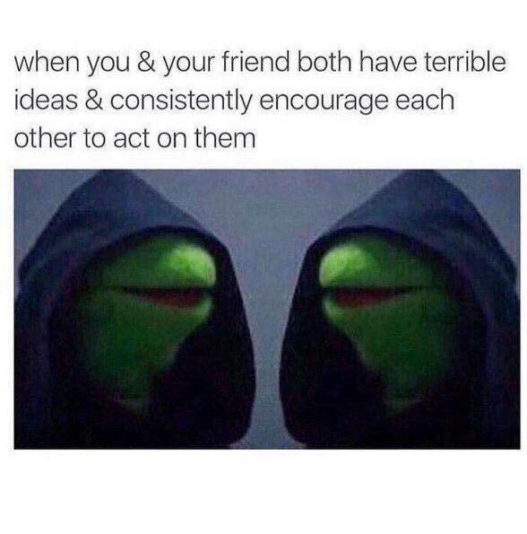 meme about you and your friends influencing each other in bad ways with pics of two evil Kermits