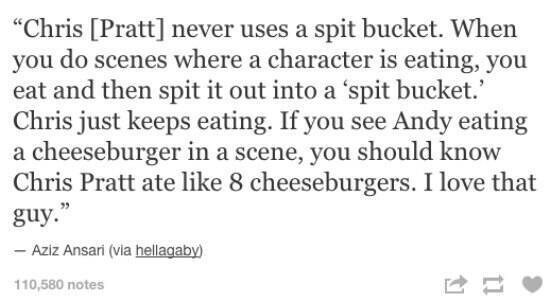 "meme - Text - ""Chris [Pratt] never uses a spit bucket. When you do scenes where a character is eating, you eat and then spit it out into a 'spit bucket. Chris just keeps eating. If you see Andy eating a cheeseburger in a scene, you should know Chris Pratt ate like 8 cheeseburgers. I love that guy."" Aziz Ansari (via hellagaby) 110,580 notes"