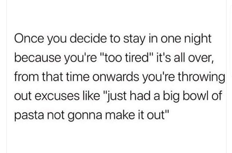 "meme - Text - Once you decide to stay in one night because you're ""too tired"" it's all over, from that time onwards you're throwing out excuses like ""just had a big bowl of pasta not gonna make it out"""