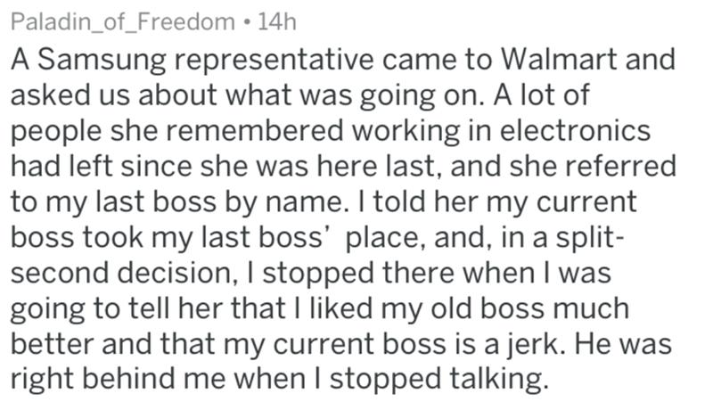 Text - Paladin_of_Freedom 14h A Samsung representative came to Walmart and asked us about what was going on. A lot of people she remembered working in electronics had left since she was here last, and she referred to my last boss by name. I told her my current boss took my last boss' place, and, in a split- second decision, I stopped there when I was going to tell her that I liked my old boss much better and that my current boss is a jerk. He was right behind me when I stopped talking.