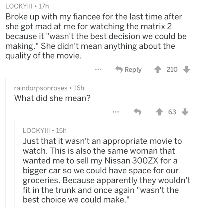 """Text - LOCKYIII 17h Broke up with my fiancee for the last time after she got mad at me for watching the matrix 2 because it """"wasn't the best decision we could be making."""" She didn't mean anything about the quality of the movie. 210 Reply raindorpsonroses 16h What did she mean? 63 LOCKYIII 15h Just that it wasn't an appropriate movie to watch. This is also the same woman that wanted me to sell my Nissan 300ZX for a bigger car so we could have space for our groceries. Because apparently they would"""