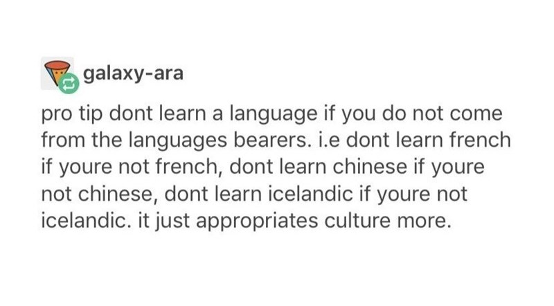 """Tumblr post that reads, """"Pro tip, don't learn a language if you do not come from the language bearers. Ie, don't learn French if you're not French, don't learn Chinese if you're not Chinese, don't learn Icelandic if you're not Icelandic. It just appropriates culture more"""""""